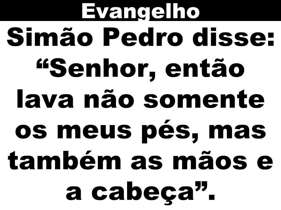 Simão Pedro disse: Senhor, então lava não somente os meus pés, mas também as mãos e a cabeça .