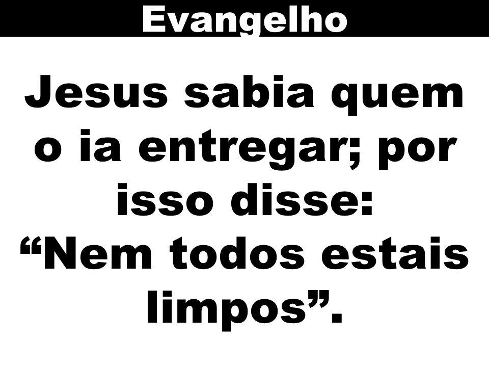 """Jesus sabia quem o ia entregar; por isso disse: """"Nem todos estais limpos"""". Evangelho"""