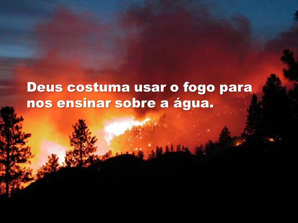 Deus costuma usar o fogo para nos ensinar sobre a água.
