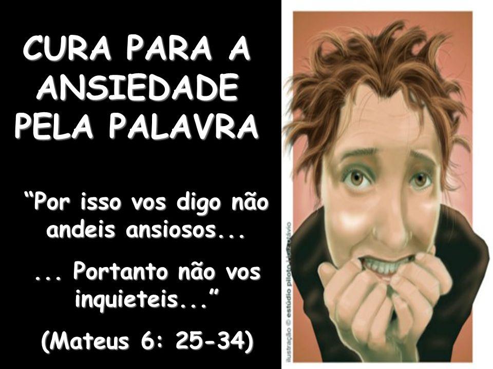 """CURA PARA A ANSIEDADE PELA PALAVRA """"Por isso vos digo não andeis ansiosos...... Portanto não vos inquieteis..."""" (Mateus 6: 25-34)"""