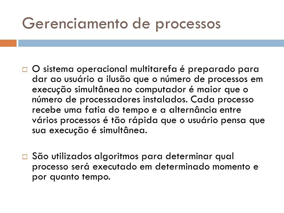 Gerenciamento de processos  O sistema operacional multitarefa é preparado para dar ao usuário a ilusão que o número de processos em execução simultânea no computador é maior que o número de processadores instalados.