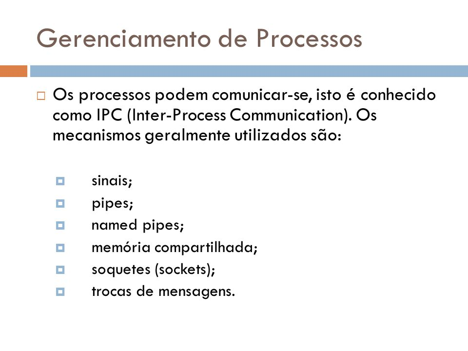 Gerenciamento de Processos  Os processos podem comunicar-se, isto é conhecido como IPC (Inter-Process Communication). Os mecanismos geralmente utiliz