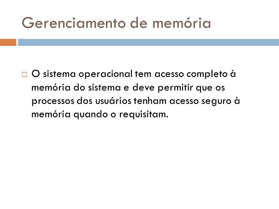 Gerenciamento de memória  O sistema operacional tem acesso completo à memória do sistema e deve permitir que os processos dos usuários tenham acesso seguro à memória quando o requisitam.