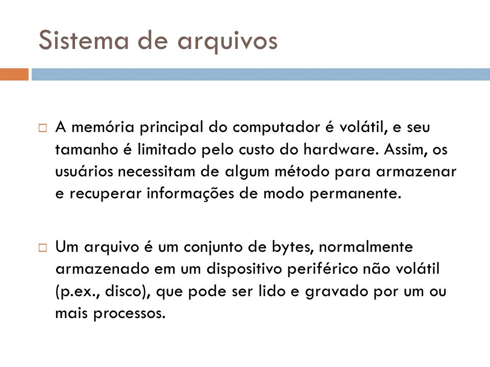 Sistema de arquivos  A memória principal do computador é volátil, e seu tamanho é limitado pelo custo do hardware. Assim, os usuários necessitam de a