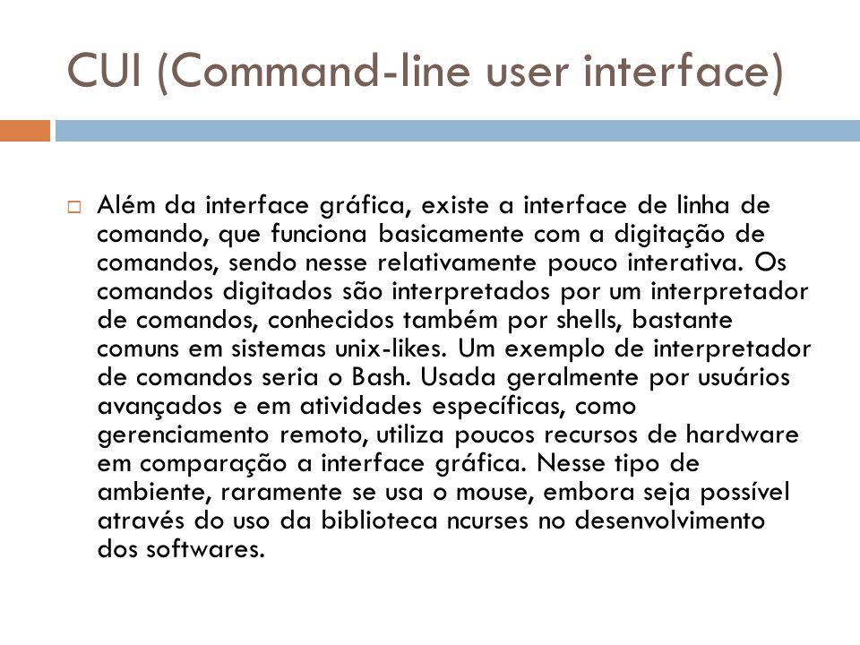 CUI (Command-line user interface)  Além da interface gráfica, existe a interface de linha de comando, que funciona basicamente com a digitação de comandos, sendo nesse relativamente pouco interativa.