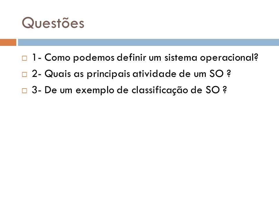 Questões  1- Como podemos definir um sistema operacional?  2- Quais as principais atividade de um SO ?  3- De um exemplo de classificação de SO ?