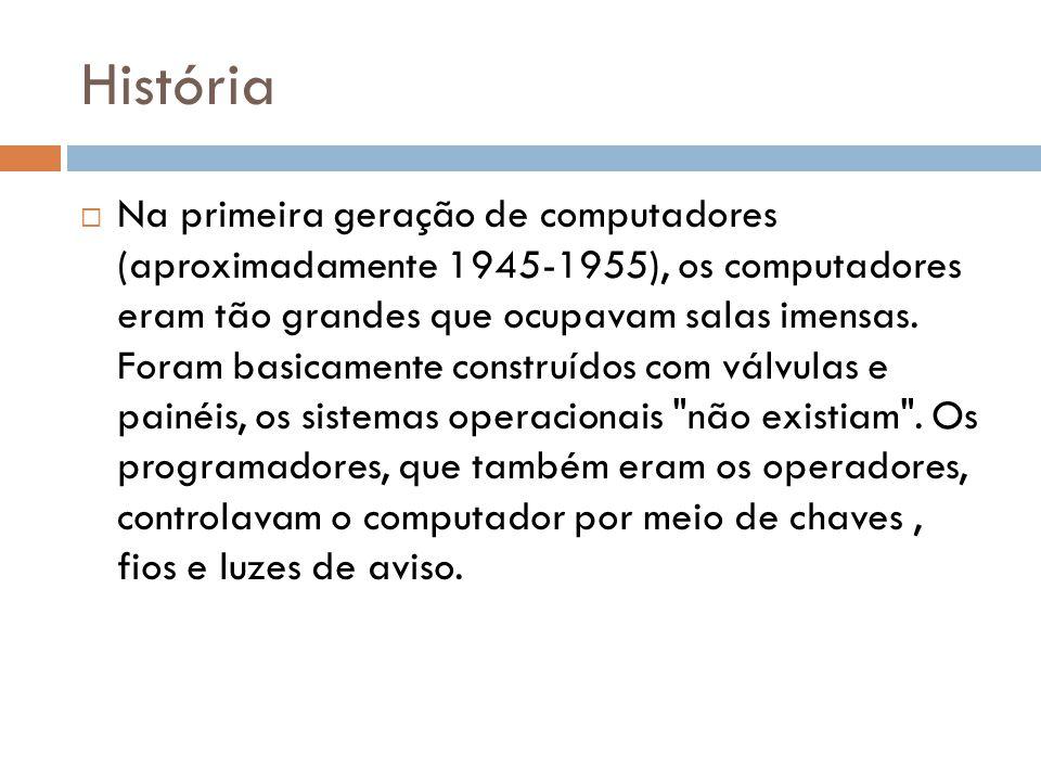 História  Na primeira geração de computadores (aproximadamente 1945-1955), os computadores eram tão grandes que ocupavam salas imensas. Foram basicam