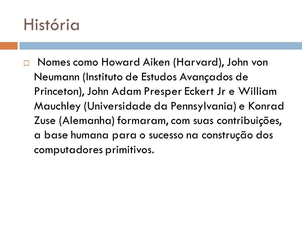 História  Nomes como Howard Aiken (Harvard), John von Neumann (Instituto de Estudos Avançados de Princeton), John Adam Presper Eckert Jr e William Mauchley (Universidade da Pennsylvania) e Konrad Zuse (Alemanha) formaram, com suas contribuições, a base humana para o sucesso na construção dos computadores primitivos.