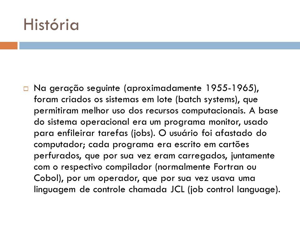 História  Na geração seguinte (aproximadamente 1955-1965), foram criados os sistemas em lote (batch systems), que permitiram melhor uso dos recursos computacionais.