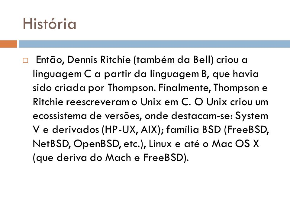 História  Então, Dennis Ritchie (também da Bell) criou a linguagem C a partir da linguagem B, que havia sido criada por Thompson. Finalmente, Thompso