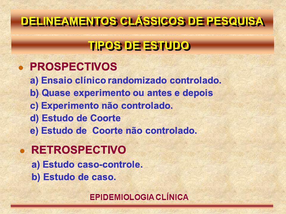  PROSPECTIVOS EPIDEMIOLOGIA CLÍNICA DELINEAMENTOS CLÁSSICOS DE PESQUISA TIPOS DE ESTUDO a) Ensaio clínico randomizado controlado. b) Quase experiment