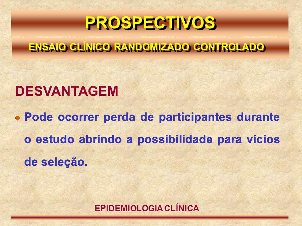 PROSPECTIVOS DESVANTAGEM  Pode ocorrer perda de participantes durante o estudo abrindo a possibilidade para vícios de seleção. EPIDEMIOLOGIA CLÍNICA