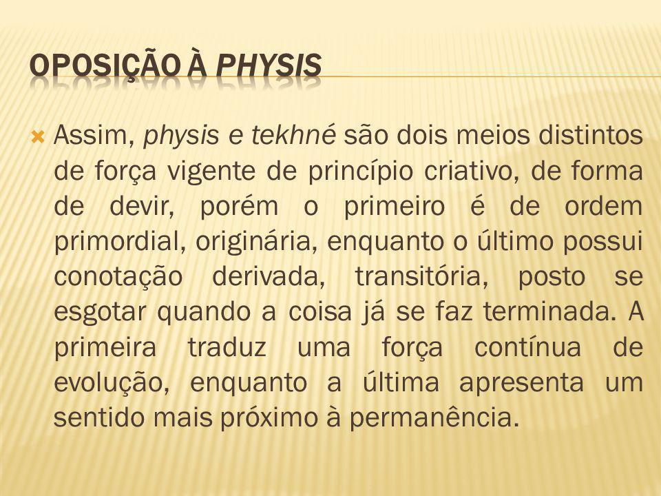  Assim, physis e tekhné são dois meios distintos de força vigente de princípio criativo, de forma de devir, porém o primeiro é de ordem primordial, o