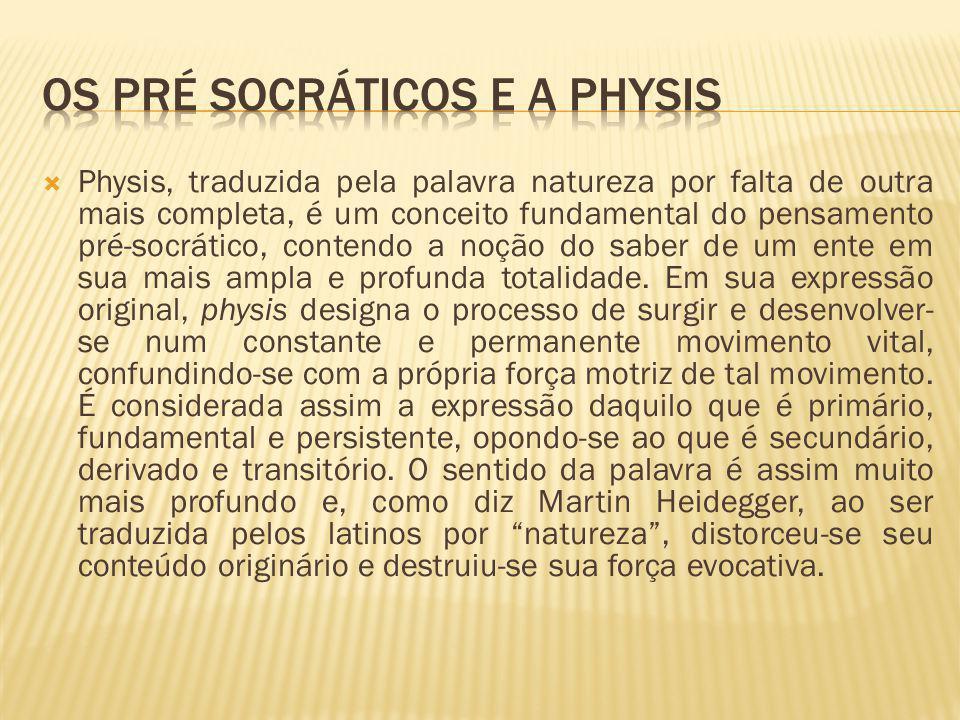  Physis, traduzida pela palavra natureza por falta de outra mais completa, é um conceito fundamental do pensamento pré-socrático, contendo a noção do