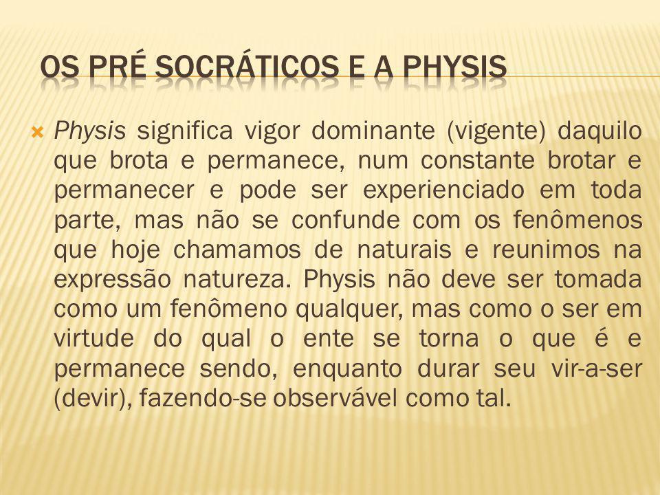  Physis significa vigor dominante (vigente) daquilo que brota e permanece, num constante brotar e permanecer e pode ser experienciado em toda parte,