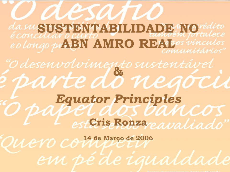 SUSTENTABILIDADE NO ABN AMRO REAL & Equator Principles Cris Ronza 14 de Março de 2006