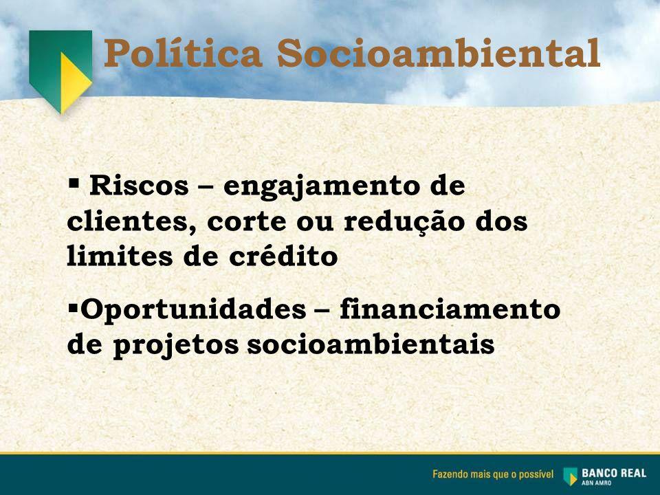  Riscos – engajamento de clientes, corte ou redução dos limites de crédito  Oportunidades – financiamento de projetos socioambientais Política Socio