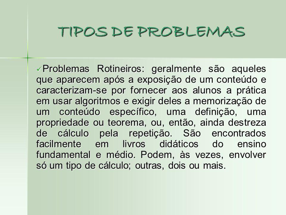 TIPOS DE PROBLEMAS  Problemas Rotineiros: geralmente são aqueles que aparecem após a exposição de um conteúdo e caracterizam-se por fornecer aos alun