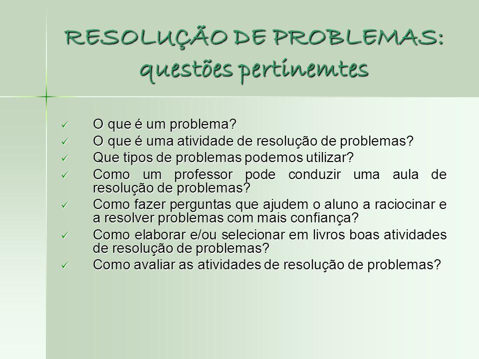 RESOLUÇÃO DE PROBLEMAS: questões pertinemtes  O que é um problema?  O que é uma atividade de resolução de problemas?  Que tipos de problemas podemo