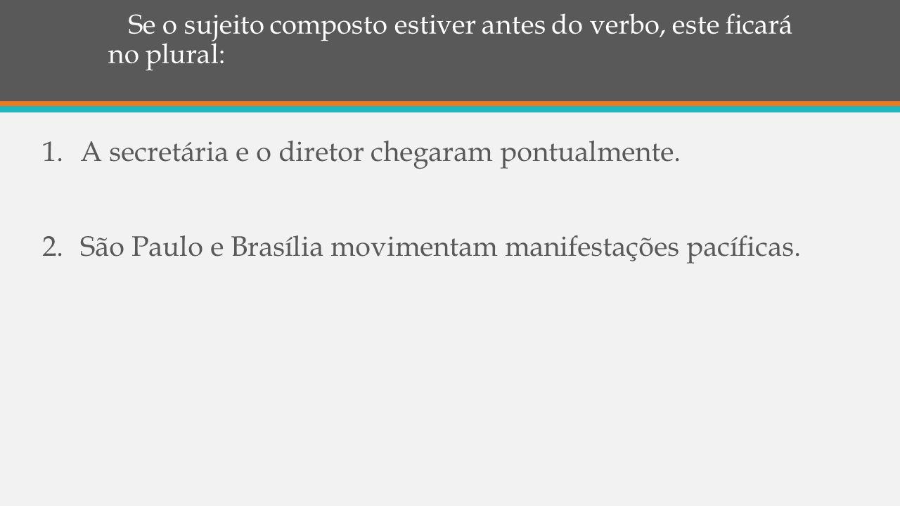 Se o sujeito composto estiver antes do verbo, este ficará no plural: 1.A secretária e o diretor chegaram pontualmente. 2.São Paulo e Brasília moviment