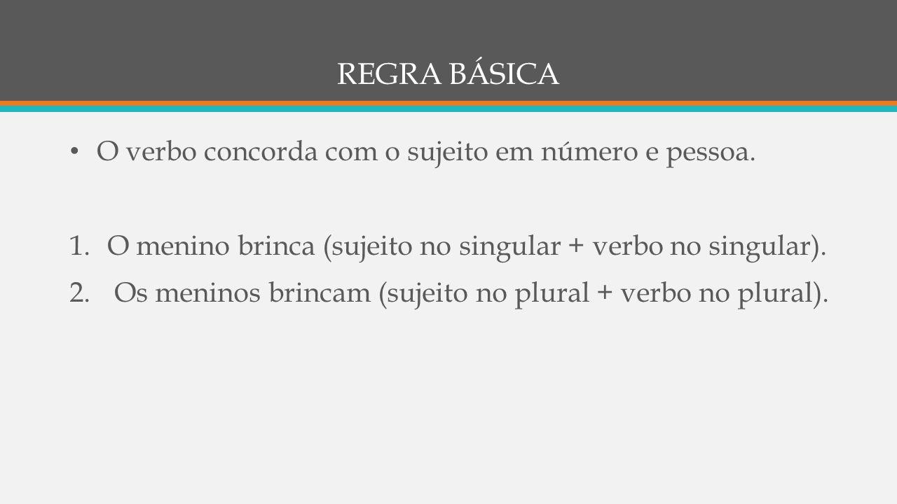 REGRA BÁSICA • O verbo concorda com o sujeito em número e pessoa. 1.O menino brinca (sujeito no singular + verbo no singular). 2. Os meninos brincam (
