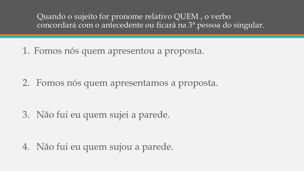Quando o sujeito for pronome relativo QUEM, o verbo concordará com o antecedente ou ficará na 3ª pessoa do singular. 1.Fomos nós quem apresentou a pro