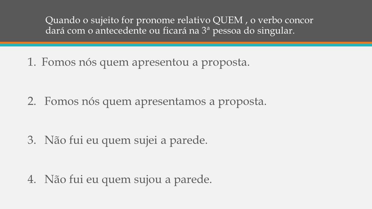 Quando o sujeito for pronome relativo QUEM, o verbo concor dará com o antecedente ou ficará na 3ª pessoa do singular. 1.Fomos nós quem apresentou a pr