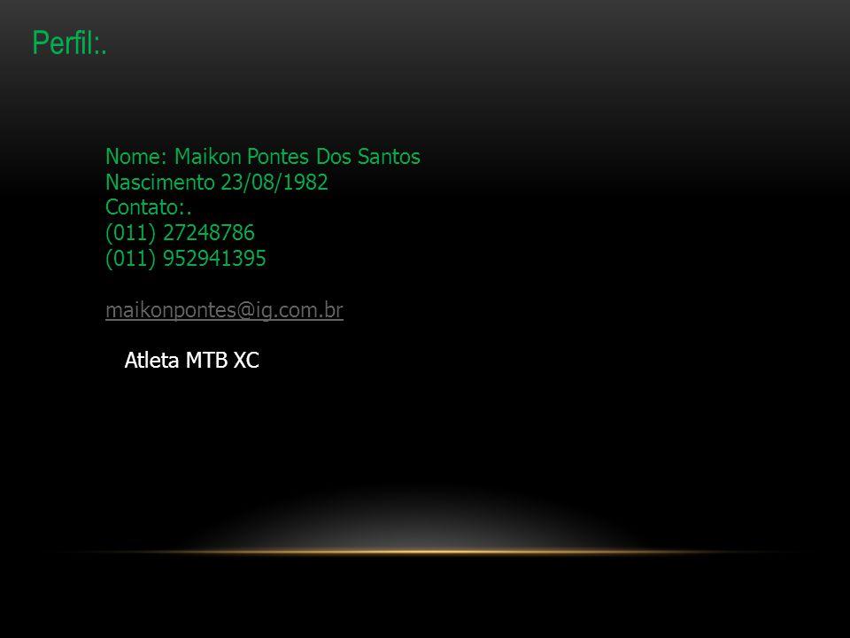 Perfil:. Nome: Maikon Pontes Dos Santos Nascimento 23/08/1982 Contato:. (011) 27248786 (011) 952941395 maikonpontes@ig.com.br Atleta MTB XC