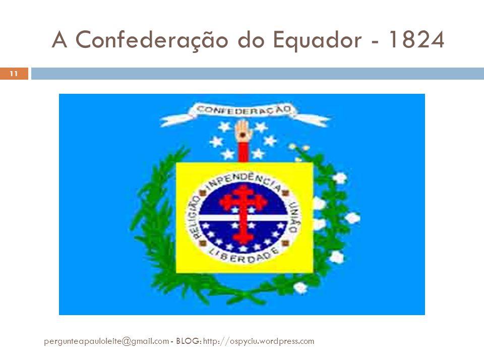 A Confederação do Equador - 1824 pergunteapauloleite@gmail.com - BLOG: http://ospyciu.wordpress.com 11