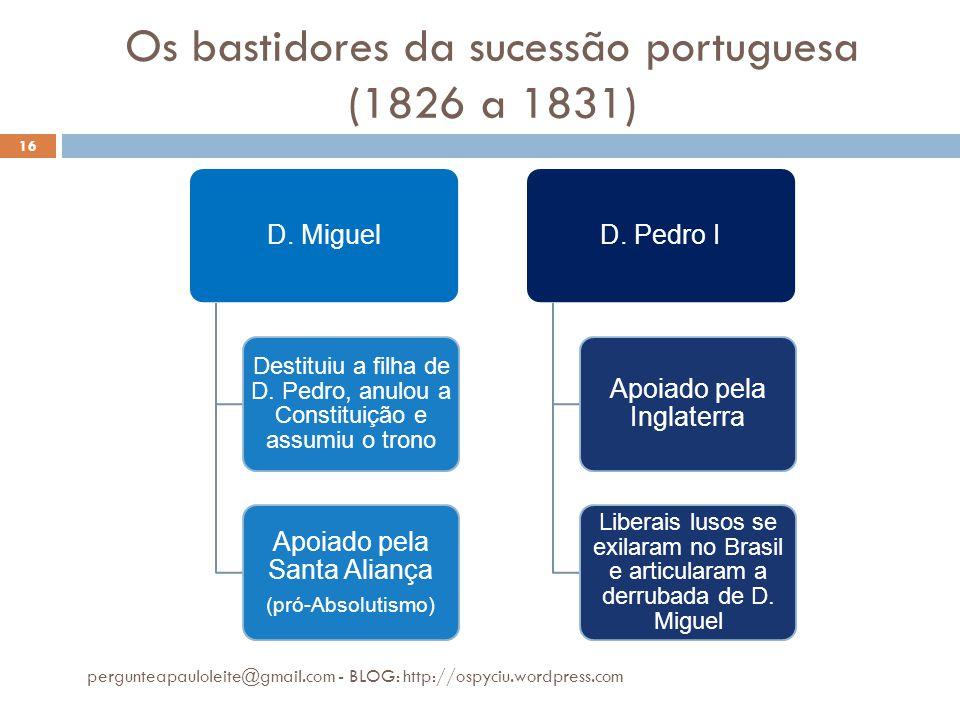 Os bastidores da sucessão portuguesa (1826 a 1831) pergunteapauloleite@gmail.com - BLOG: http://ospyciu.wordpress.com 16 D. Miguel Destituiu a filha d