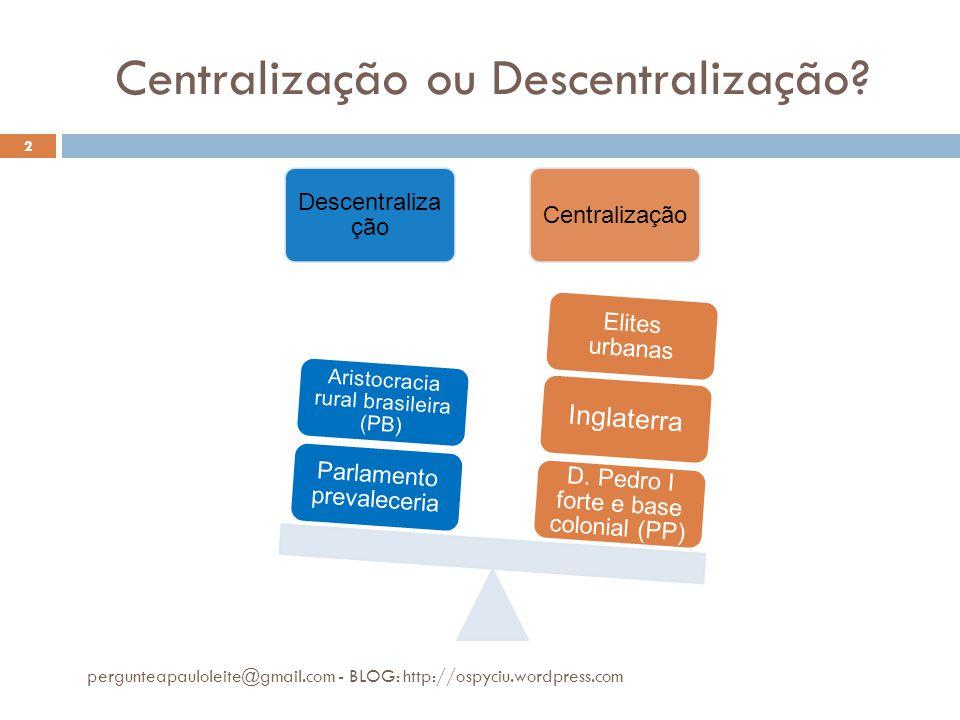 Centralização ou Descentralização? pergunteapauloleite@gmail.com - BLOG: http://ospyciu.wordpress.com 2 Descentraliza ção Centralização D. Pedro I for
