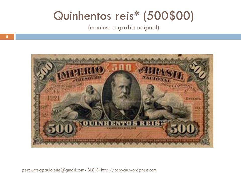 Quinhentos reis* (500$00) (mantive a grafia original) pergunteapauloleite@gmail.com - BLOG: http://ospyciu.wordpress.com 5