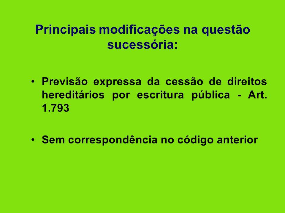 Principais modificações na questão sucessória: •Previsão expressa da cessão de direitos hereditários por escritura pública - Art. 1.793 •Sem correspon