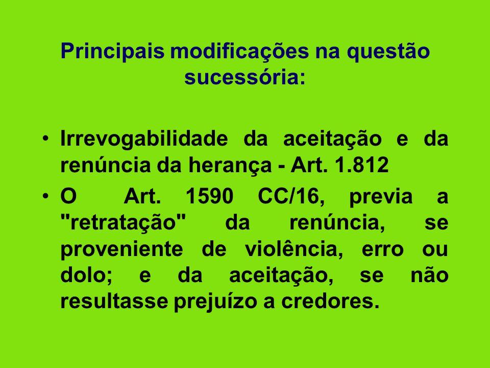 Principais modificações na questão sucessória: •Irrevogabilidade da aceitação e da renúncia da herança - Art. 1.812 •O Art. 1590 CC/16, previa a