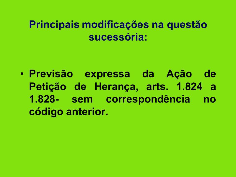 Principais modificações na questão sucessória: •Previsão expressa da Ação de Petição de Herança, arts. 1.824 a 1.828- sem correspondência no código an