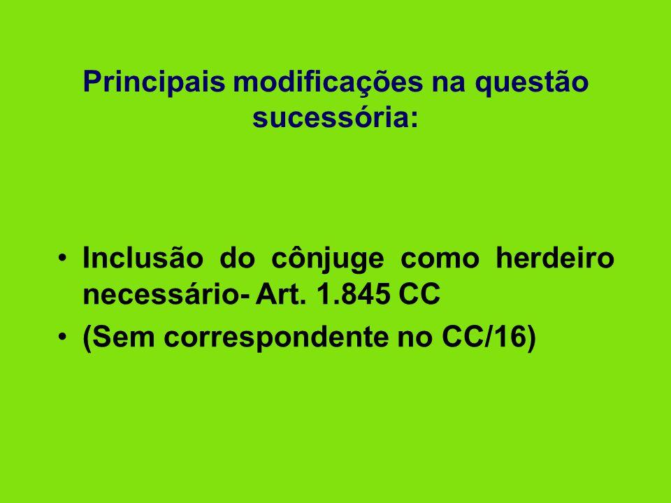 Principais modificações na questão sucessória: •Inclusão do cônjuge como herdeiro necessário- Art. 1.845 CC •(Sem correspondente no CC/16)
