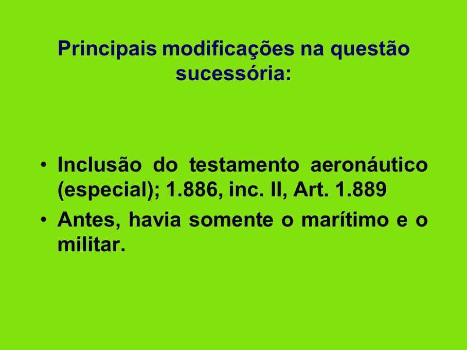 Principais modificações na questão sucessória: •Inclusão do testamento aeronáutico (especial); 1.886, inc. II, Art. 1.889 •Antes, havia somente o marí