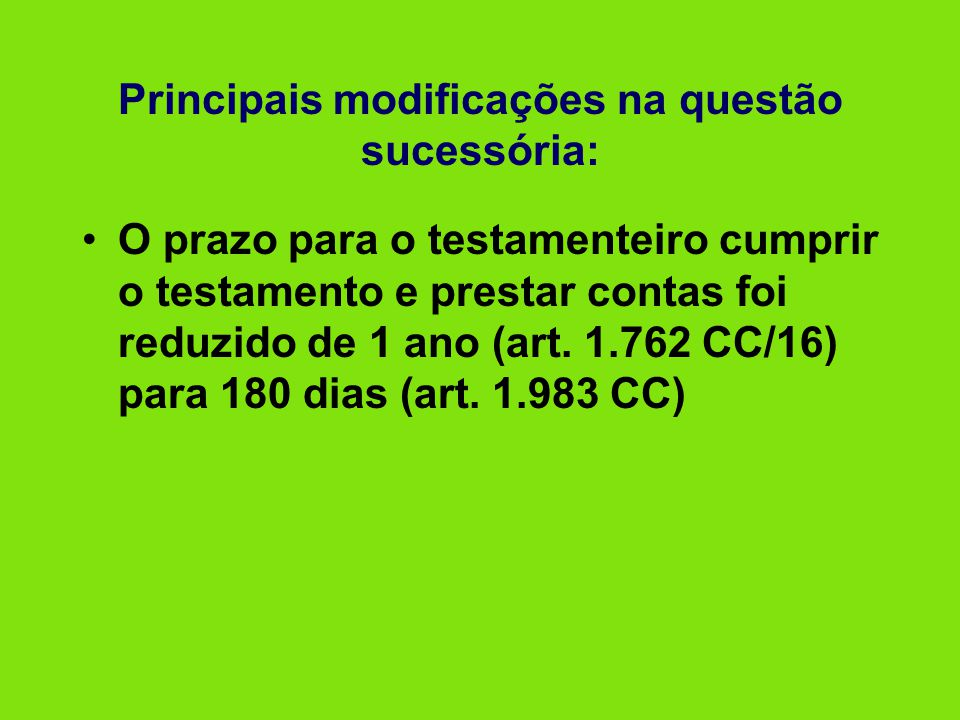 Principais modificações na questão sucessória: •O prazo para o testamenteiro cumprir o testamento e prestar contas foi reduzido de 1 ano (art. 1.762 C