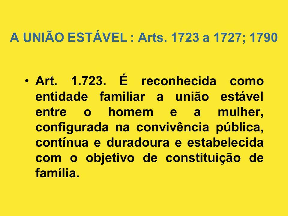 A UNIÃO ESTÁVEL : Arts. 1723 a 1727; 1790 •Art. 1.723. É reconhecida como entidade familiar a união estável entre o homem e a mulher, configurada na c