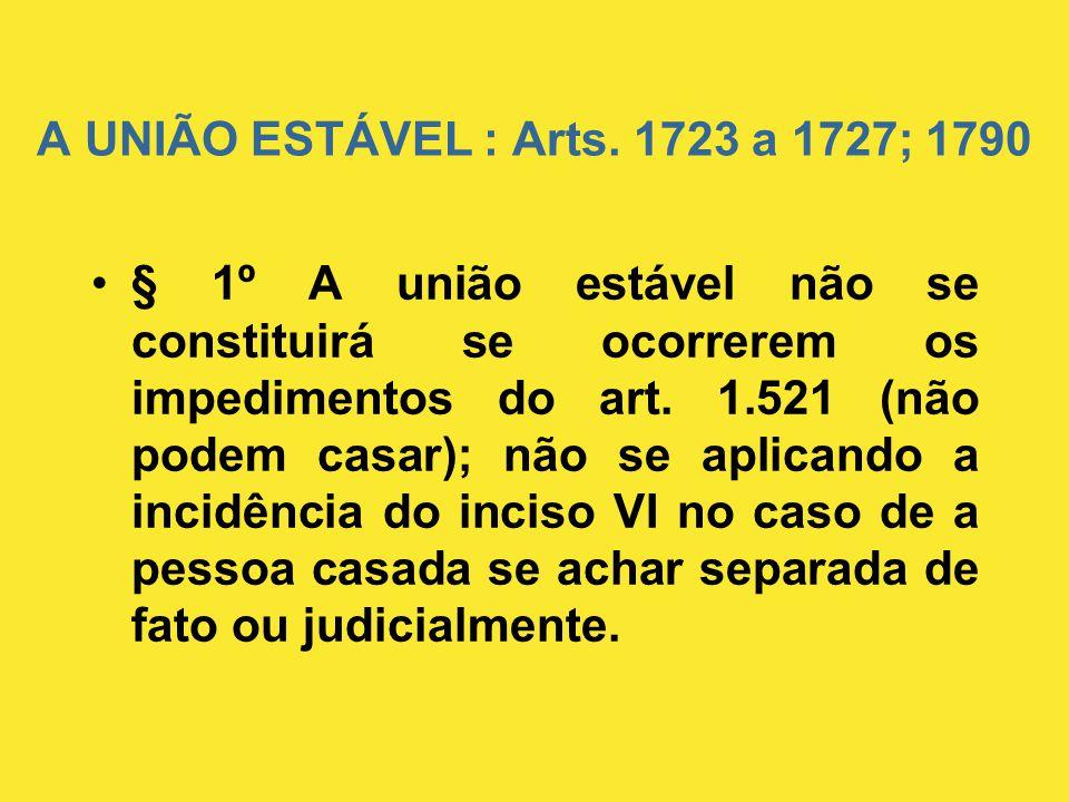 A UNIÃO ESTÁVEL : Arts. 1723 a 1727; 1790 •§ 1º A união estável não se constituirá se ocorrerem os impedimentos do art. 1.521 (não podem casar); não s