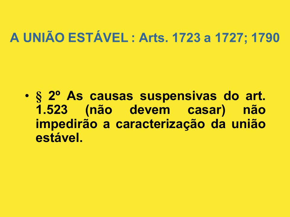 A UNIÃO ESTÁVEL : Arts.1723 a 1727; 1790 •§ 2º As causas suspensivas do art.