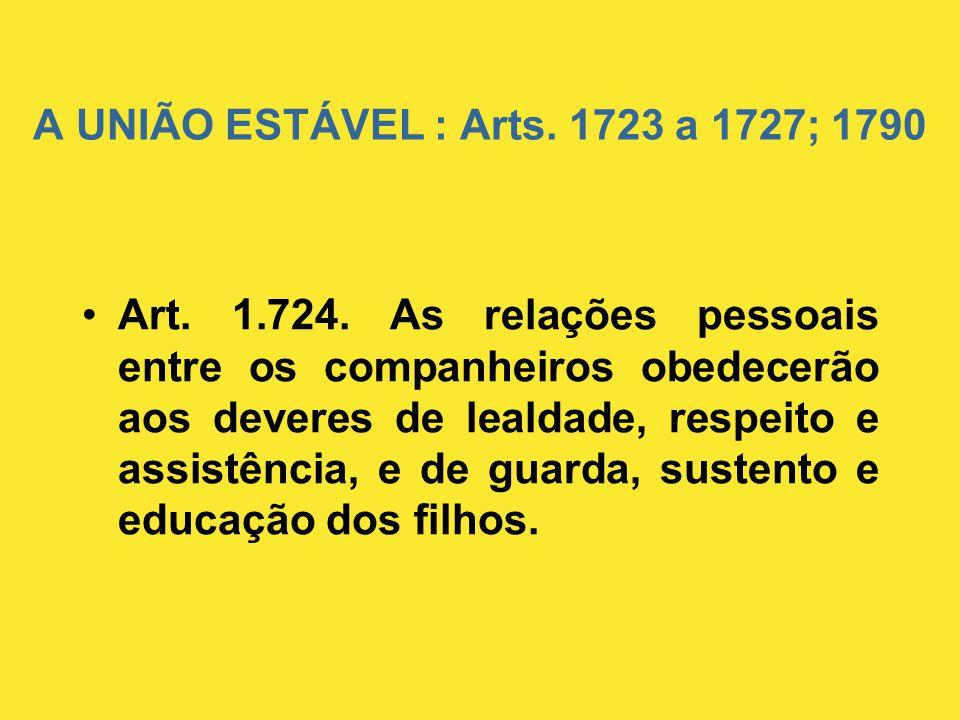 A UNIÃO ESTÁVEL : Arts. 1723 a 1727; 1790 •Art. 1.724. As relações pessoais entre os companheiros obedecerão aos deveres de lealdade, respeito e assis