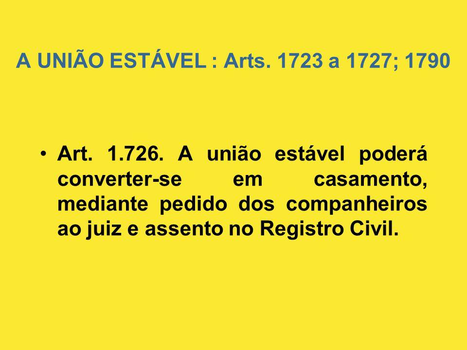 A UNIÃO ESTÁVEL : Arts. 1723 a 1727; 1790 •Art. 1.726. A união estável poderá converter-se em casamento, mediante pedido dos companheiros ao juiz e as