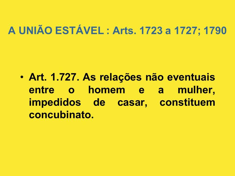 A UNIÃO ESTÁVEL : Arts. 1723 a 1727; 1790 •Art. 1.727. As relações não eventuais entre o homem e a mulher, impedidos de casar, constituem concubinato.