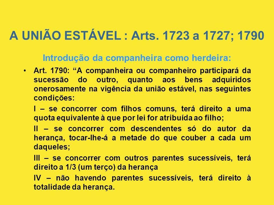 """A UNIÃO ESTÁVEL : Arts. 1723 a 1727; 1790 Introdução da companheira como herdeira: •Art. 1790: """"A companheira ou companheiro participará da sucessão d"""