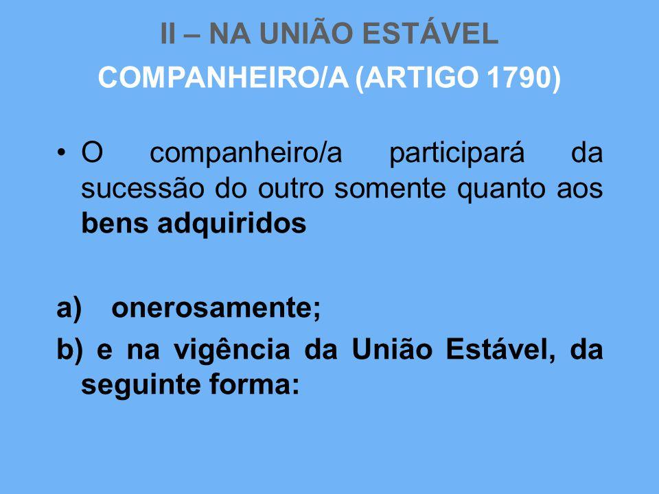 II – NA UNIÃO ESTÁVEL •O companheiro/a participará da sucessão do outro somente quanto aos bens adquiridos a) onerosamente; b) e na vigência da União