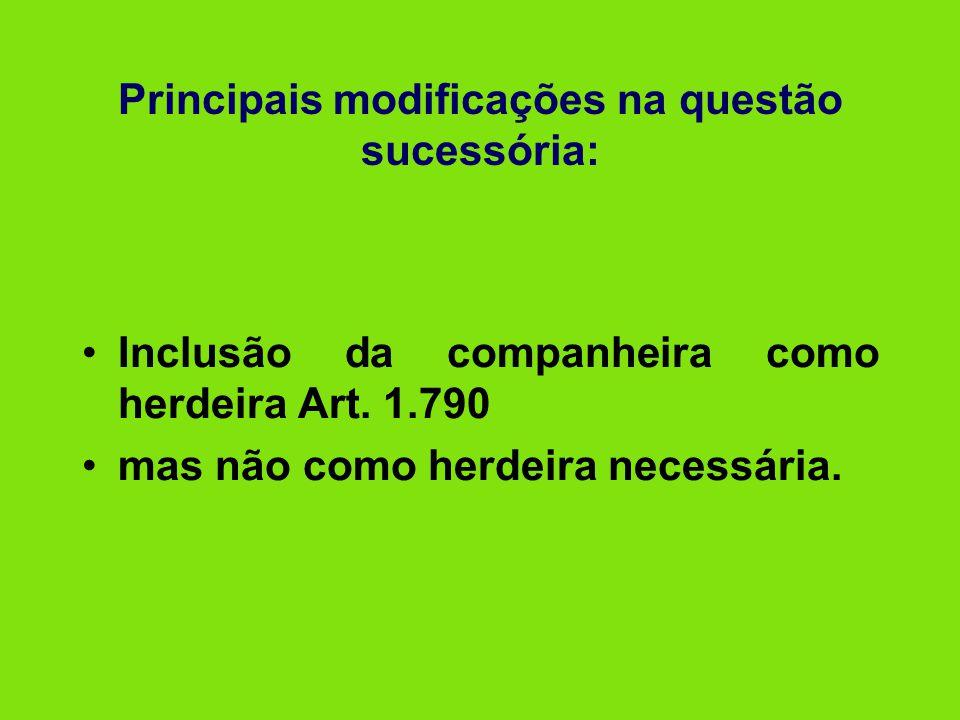 Principais modificações na questão sucessória: •Inclusão da companheira como herdeira Art. 1.790 •mas não como herdeira necessária.