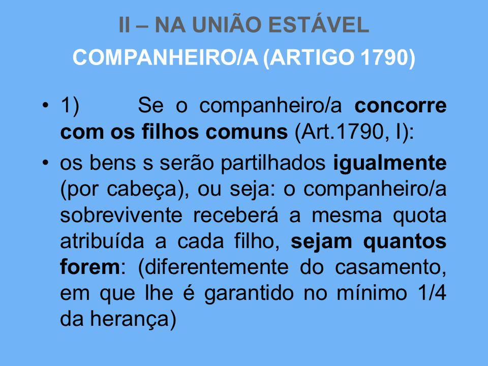 II – NA UNIÃO ESTÁVEL •1) Se o companheiro/a concorre com os filhos comuns (Art.1790, I): •os bens s serão partilhados igualmente (por cabeça), ou sej