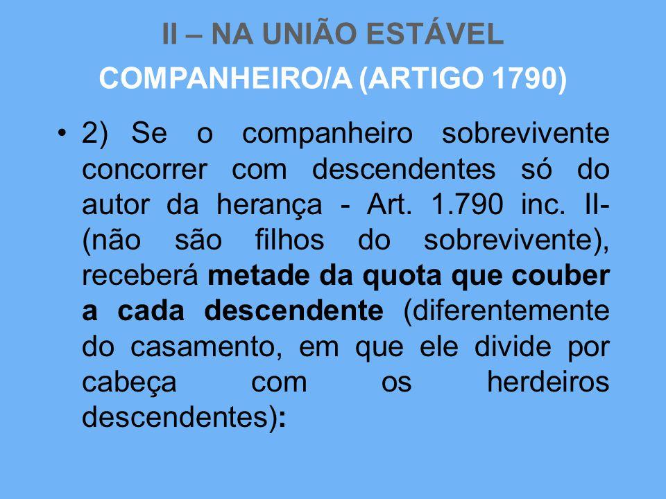 II – NA UNIÃO ESTÁVEL •2) Se o companheiro sobrevivente concorrer com descendentes só do autor da herança - Art. 1.790 inc. II- (não são filhos do sob
