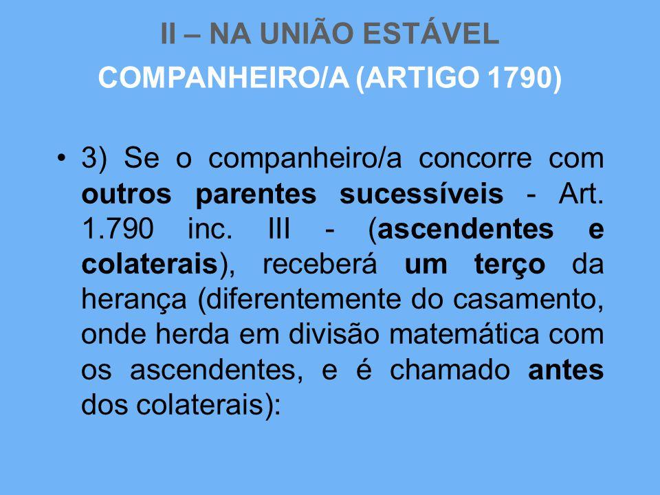 II – NA UNIÃO ESTÁVEL •3) Se o companheiro/a concorre com outros parentes sucessíveis - Art. 1.790 inc. III - (ascendentes e colaterais), receberá um